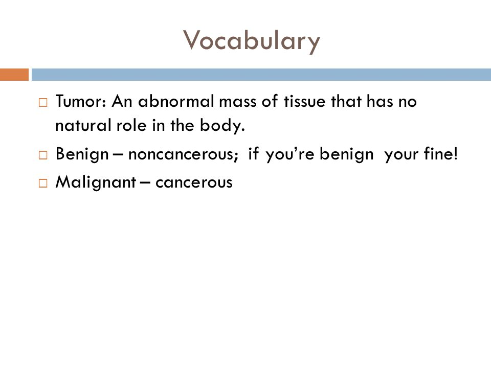Vocabulary Tumor: An abnormal mass of tissue that has no natural role in the body. Benign – noncancerous; if you're benign your fine!