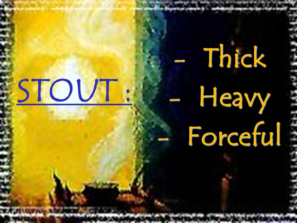 STOUT : Thick Heavy Forceful