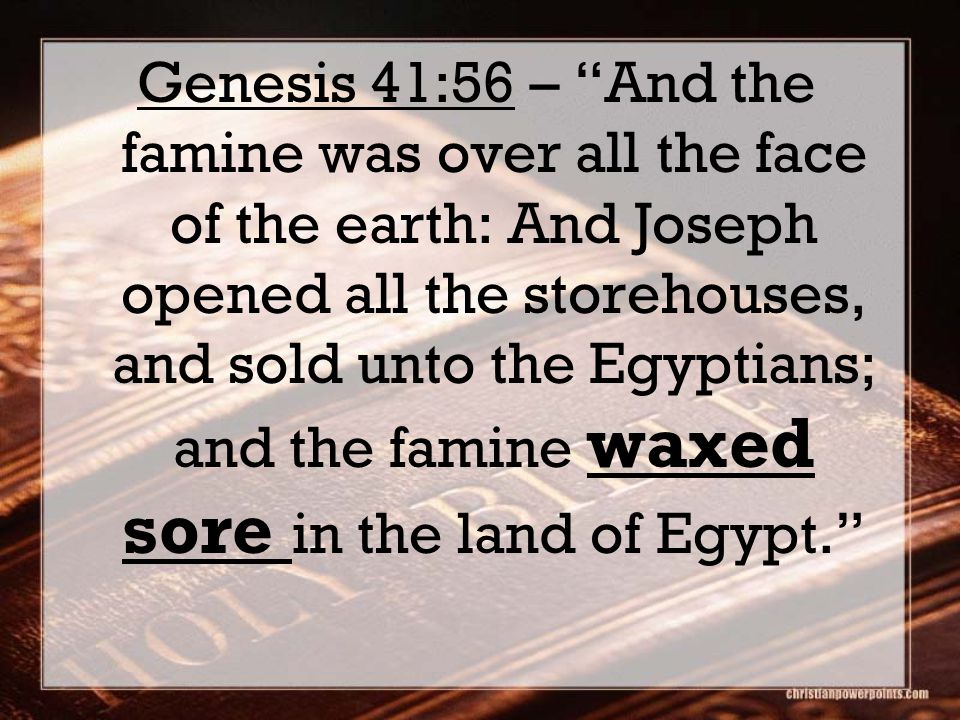 Genesis 41:56 – And the famine was over all the face of the earth: And Joseph opened all the storehouses, and sold unto the Egyptians; and the famine waxed sore in the land of Egypt.