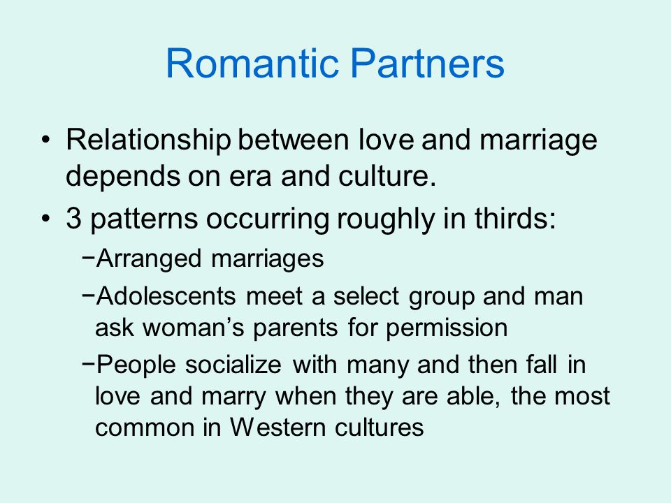 Romantic Partners Relationship between love and marriage depends on era and culture. 3 patterns occurring roughly in thirds: