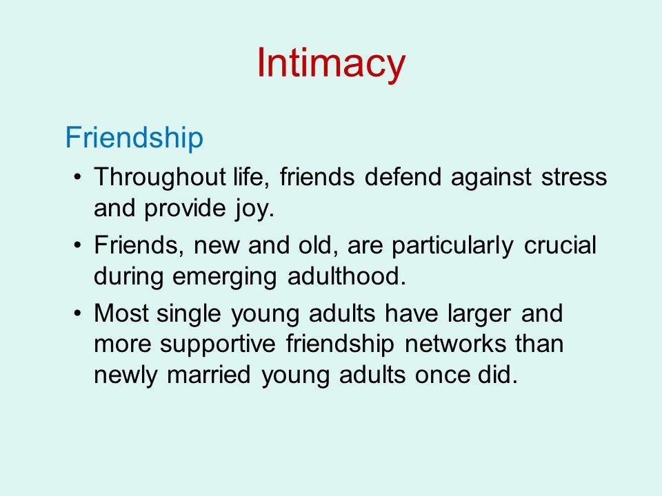 Intimacy Friendship. Throughout life, friends defend against stress and provide joy.