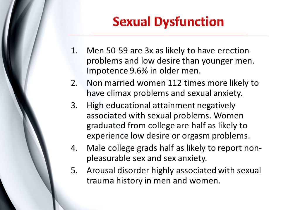 Sexual Dysfunction Men are 3x as likely to have erection problems and low desire than younger men. Impotence 9.6% in older men.