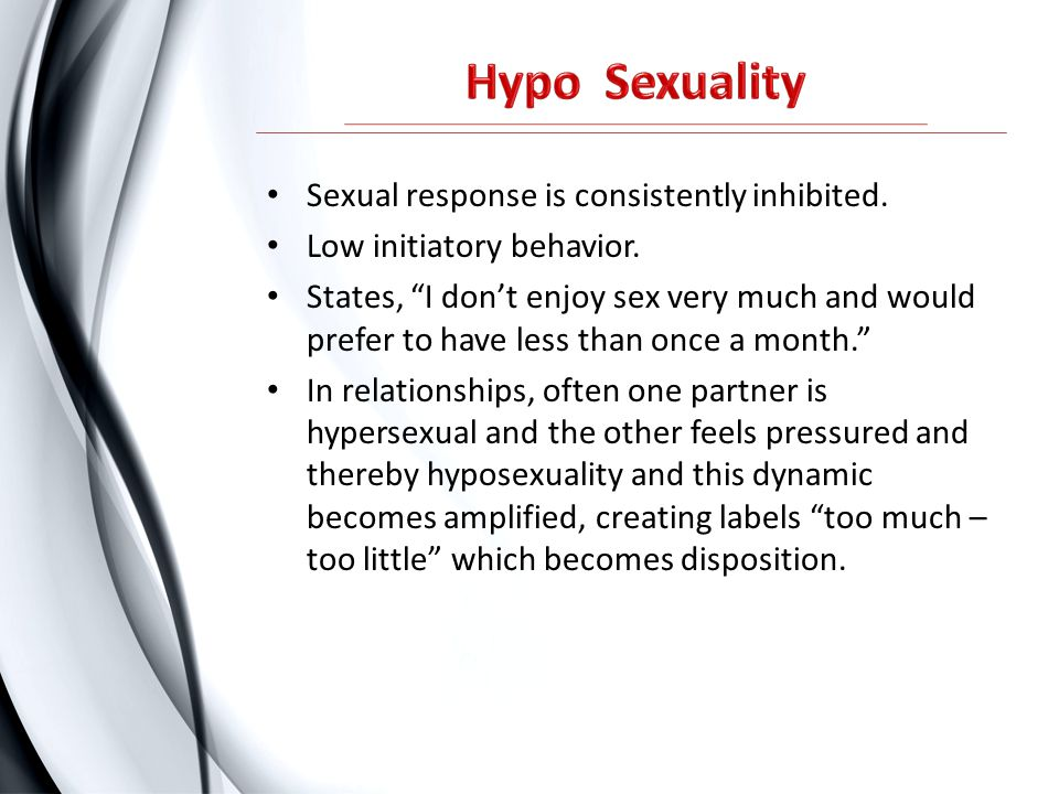 Hypo Sexuality Sexual response is consistently inhibited.