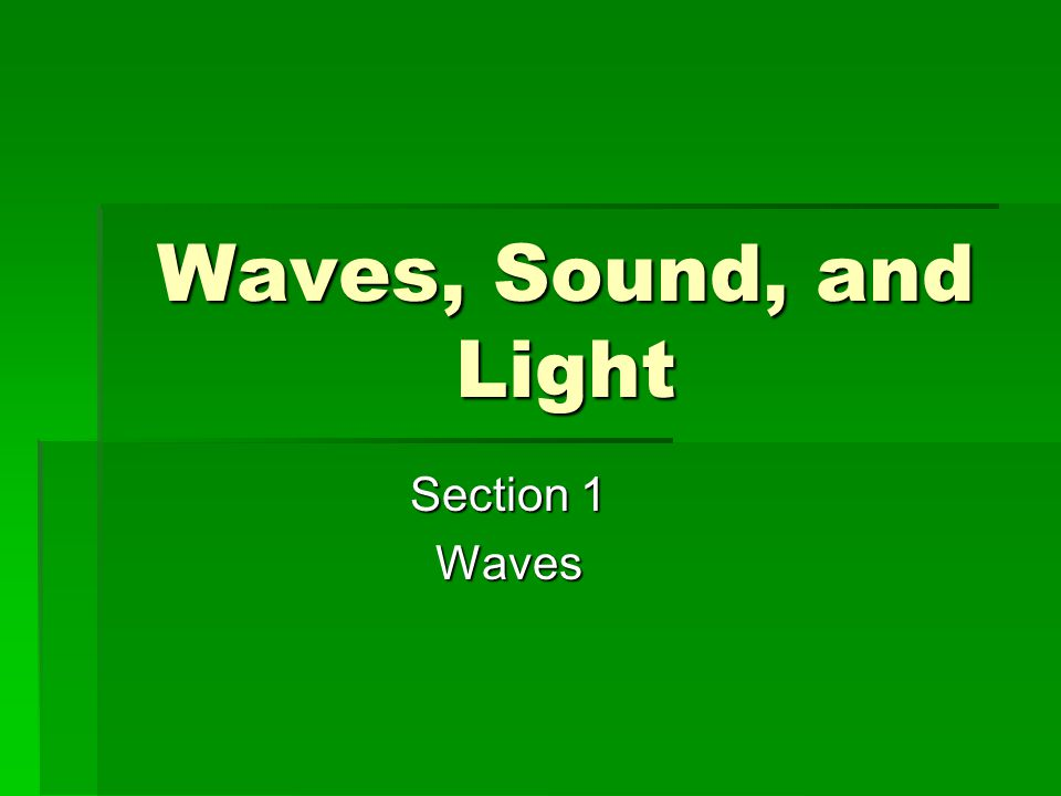 Waves, Sound, and Light Section 1 Waves