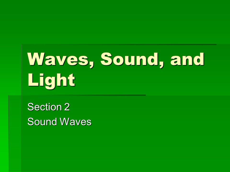Waves, Sound, and Light Section 2 Sound Waves