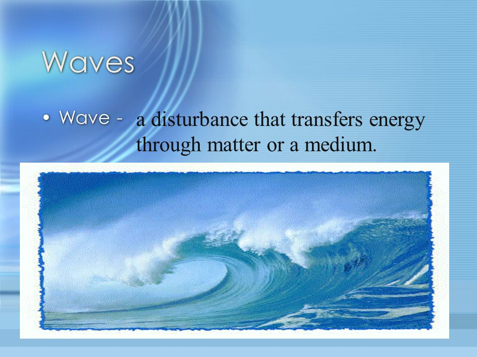 Waves a disturbance that transfers energy through matter or a medium.