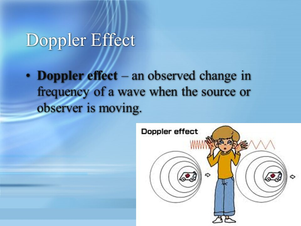 Doppler Effect Doppler effect – an observed change in frequency of a wave when the source or observer is moving.