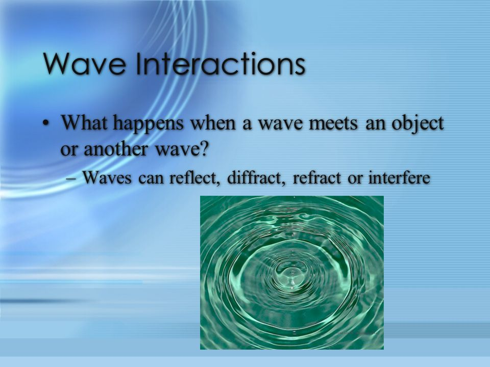 Wave Interactions What happens when a wave meets an object or another wave.
