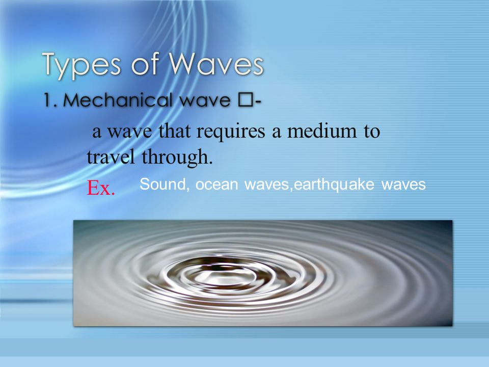 Types of Waves a wave that requires a medium to travel through. Ex.