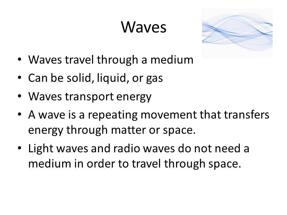 Waves Waves travel through a medium Can be solid, liquid, or gas