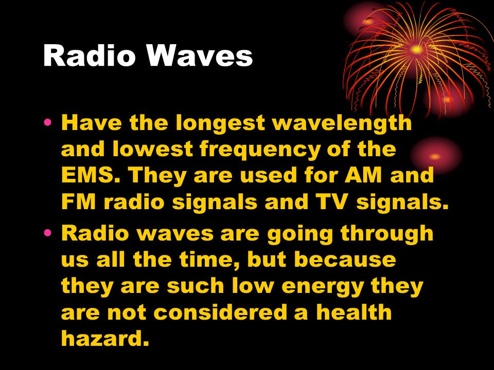 Radio Waves Have the longest wavelength and lowest frequency of the EMS. They are used for AM and FM radio signals and TV signals.