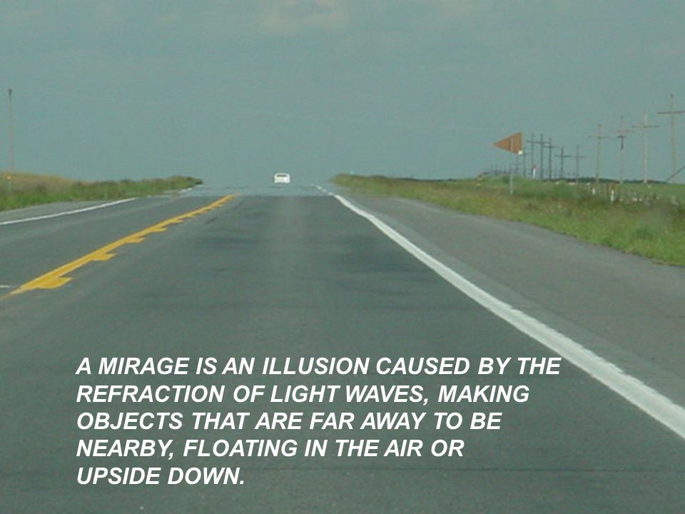 A MIRAGE IS AN ILLUSION CAUSED BY THE
