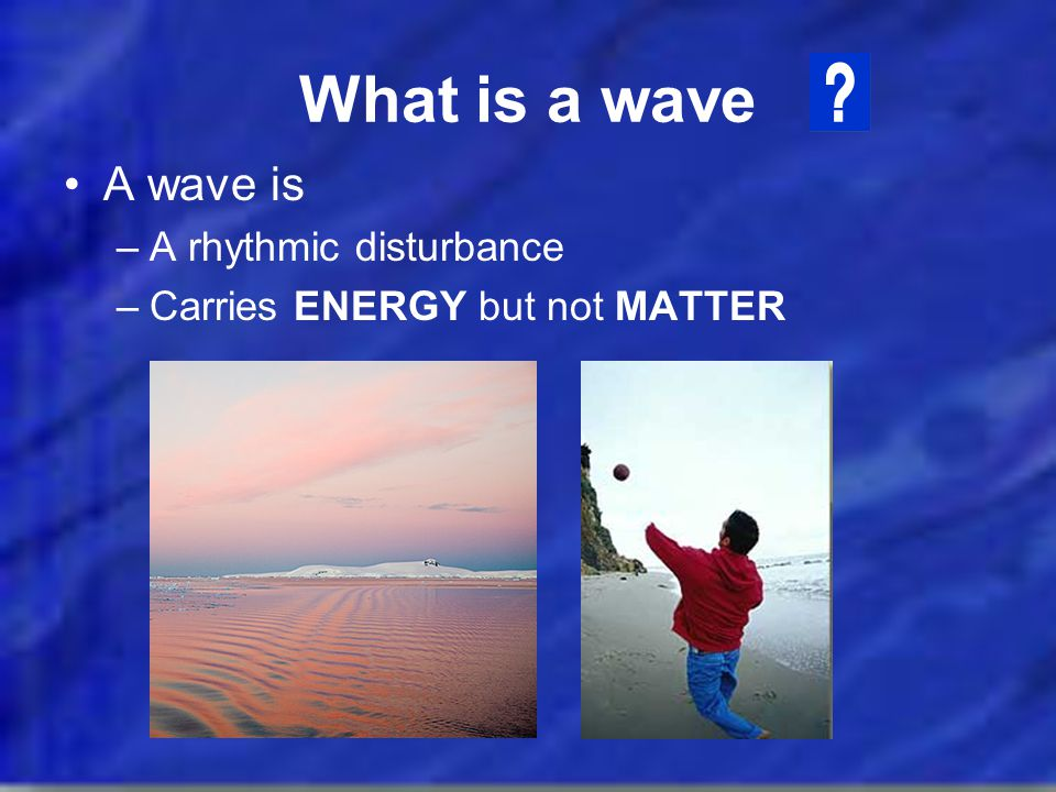 What is a wave A wave is A rhythmic disturbance