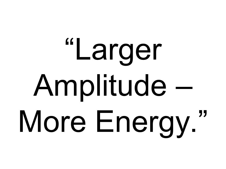 Larger Amplitude – More Energy.