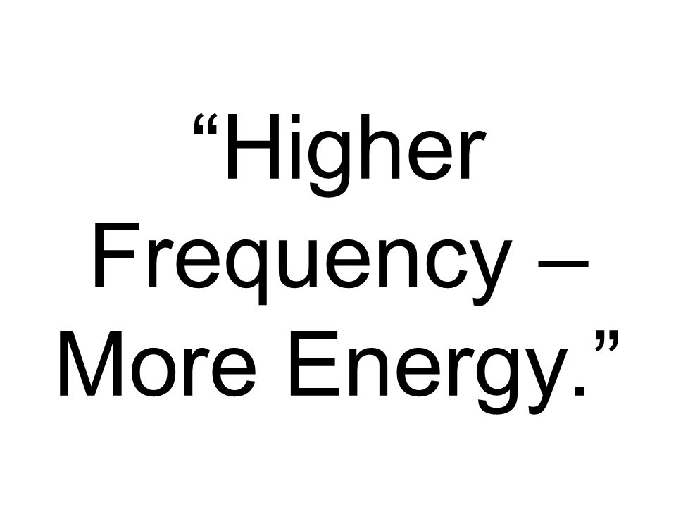Higher Frequency – More Energy.