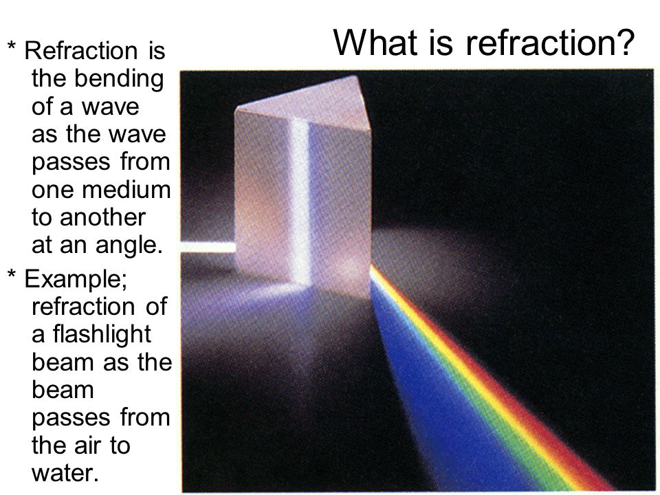 What is refraction * Refraction is the bending of a wave as the wave passes from one medium to another at an angle.