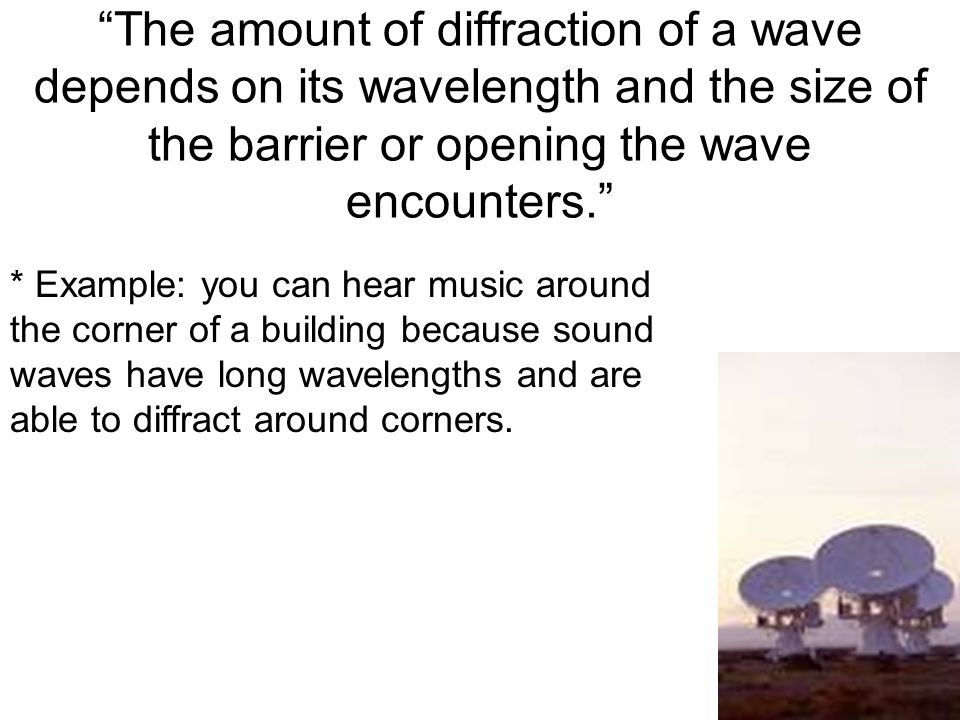 The amount of diffraction of a wave depends on its wavelength and the size of the barrier or opening the wave encounters.