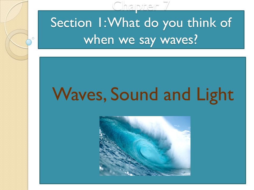 Chapter 7 Section 1: What do you think of when we say waves