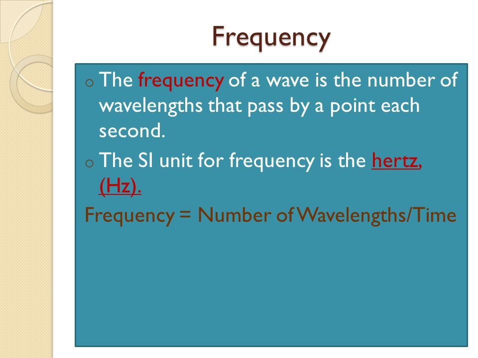 Frequency The frequency of a wave is the number of wavelengths that pass by a point each second. The SI unit for frequency is the hertz, (Hz).