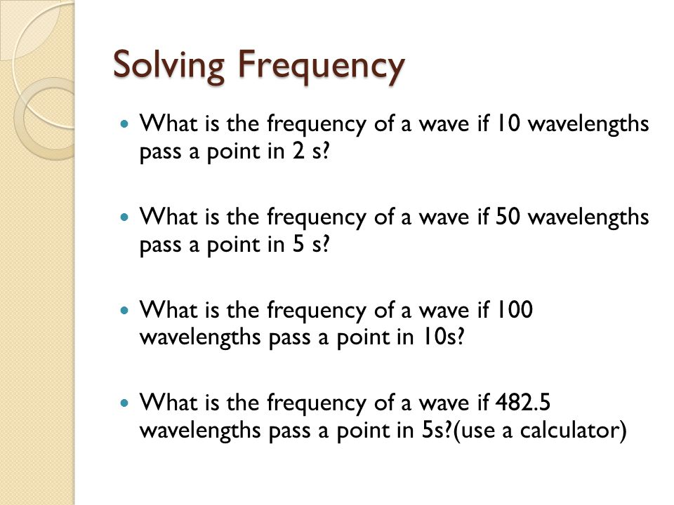 Solving Frequency What is the frequency of a wave if 10 wavelengths pass a point in 2 s