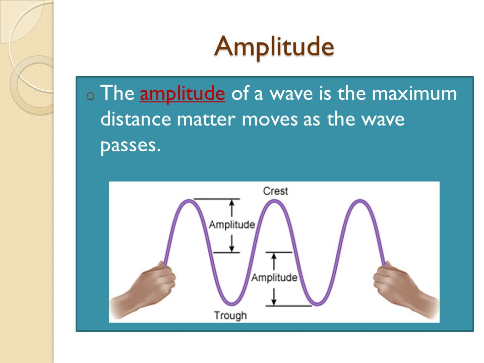 Amplitude The amplitude of a wave is the maximum distance matter moves as the wave passes.