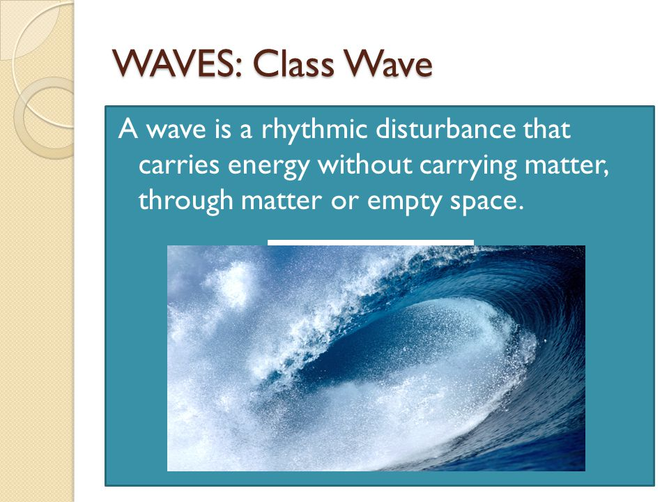 WAVES: Class Wave A wave is a rhythmic disturbance that carries energy without carrying matter, through matter or empty space.