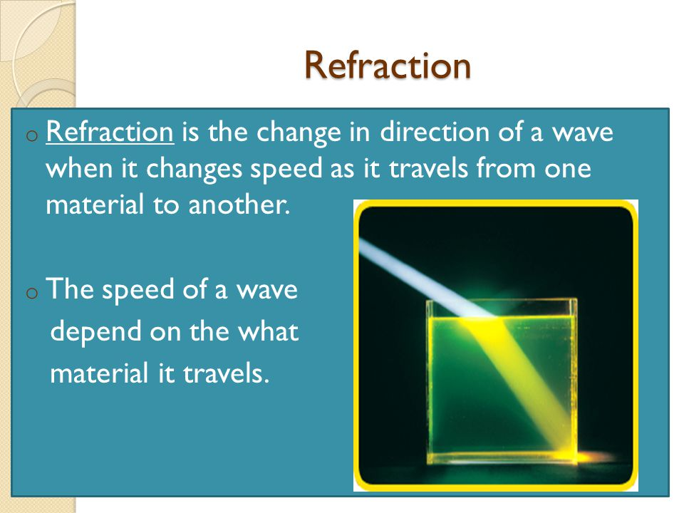 Refraction Refraction is the change in direction of a wave when it changes speed as it travels from one material to another.