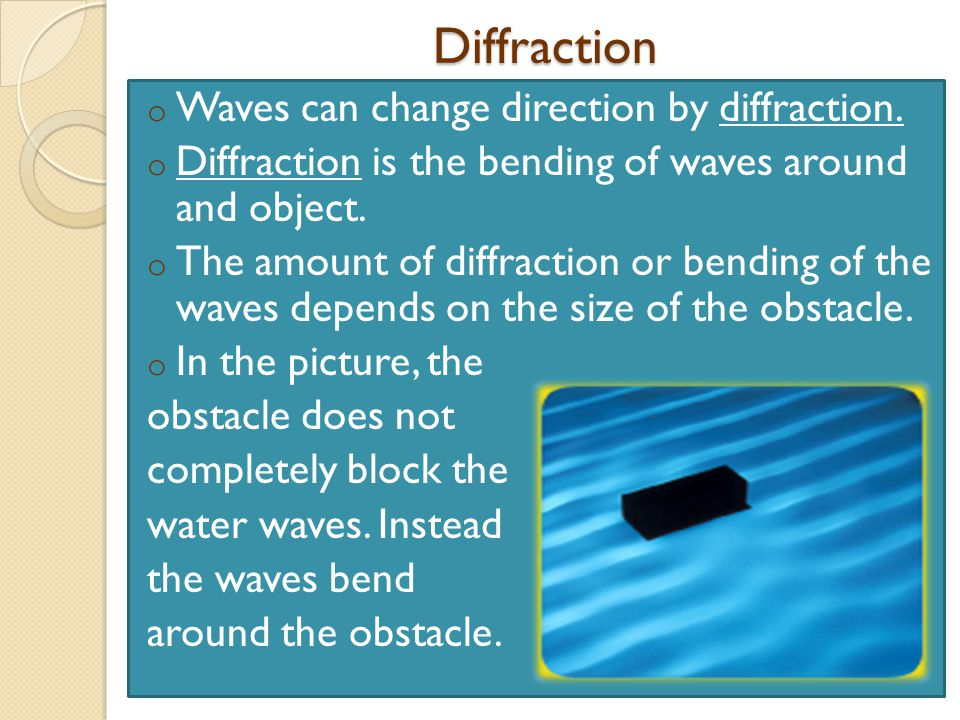 Diffraction Waves can change direction by diffraction.