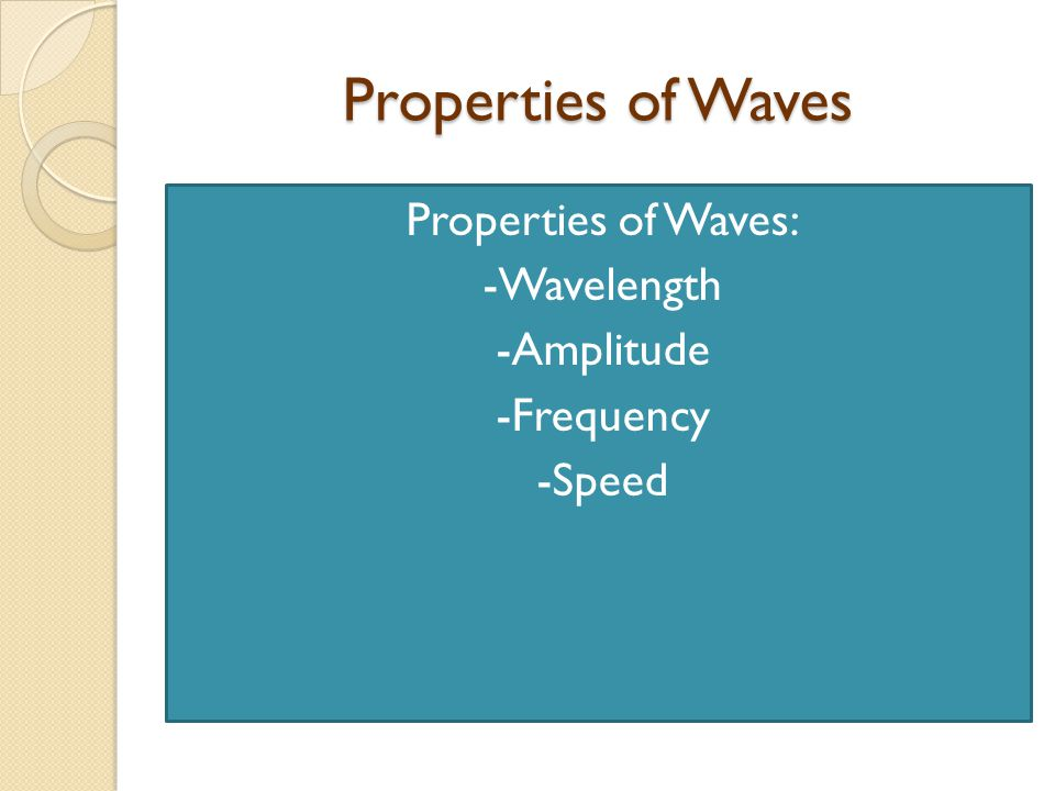 Properties of Waves: -Wavelength -Amplitude -Frequency -Speed