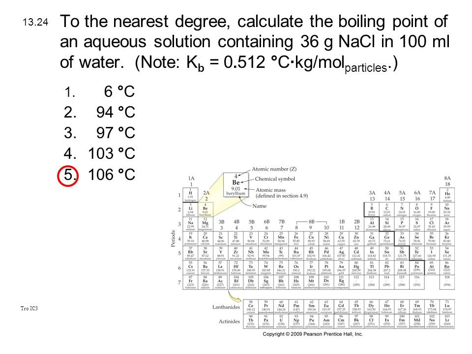 To the nearest degree, calculate the boiling point of an aqueous solution containing 36 g NaCl in 100 ml of water. (Note: Kb = °C·kg/molparticles.)