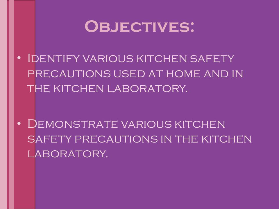 Objectives: Identify various kitchen safety precautions used at home and in the kitchen laboratory.