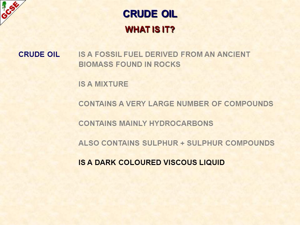 CRUDE OIL WHAT IS IT CRUDE OIL IS A FOSSIL FUEL DERIVED FROM AN ANCIENT. BIOMASS FOUND IN ROCKS.