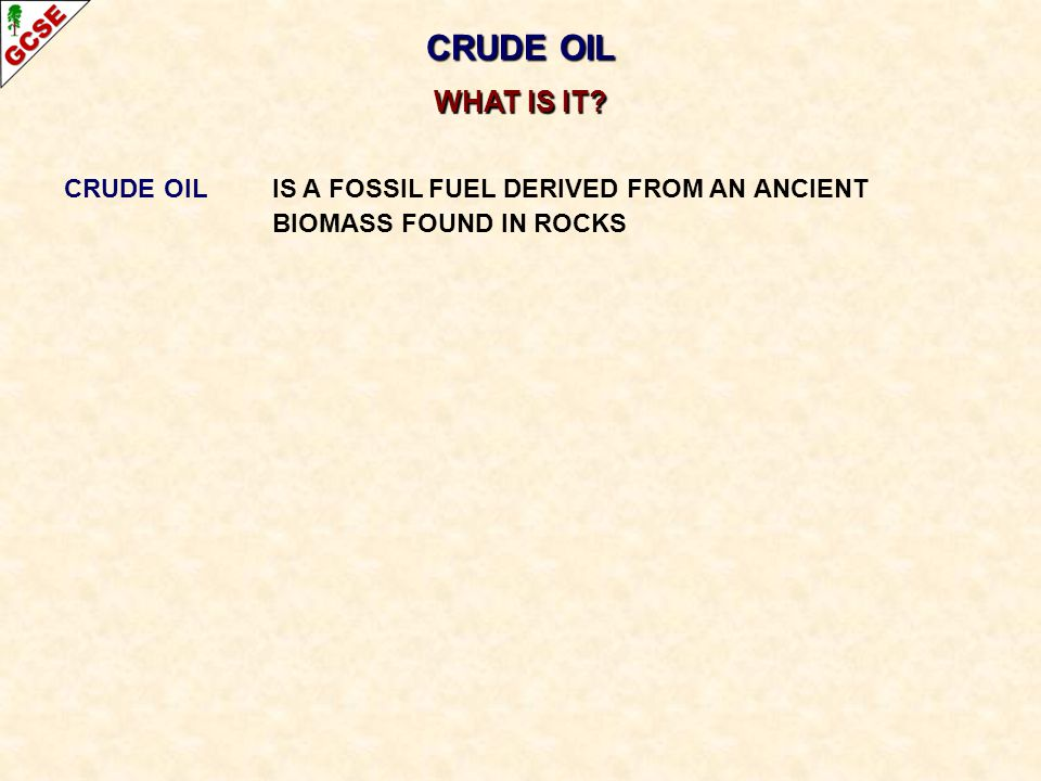 CRUDE OIL WHAT IS IT CRUDE OIL IS A FOSSIL FUEL DERIVED FROM AN ANCIENT BIOMASS FOUND IN ROCKS