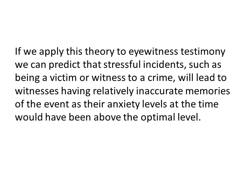 If we apply this theory to eyewitness testimony we can predict that stressful incidents, such as being a victim or witness to a crime, will lead to witnesses having relatively inaccurate memories of the event as their anxiety levels at the time would have been above the optimal level.