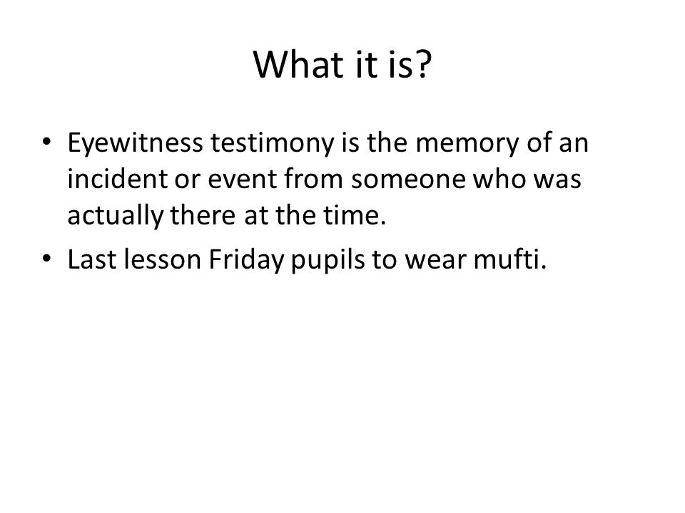What it is Eyewitness testimony is the memory of an incident or event from someone who was actually there at the time.