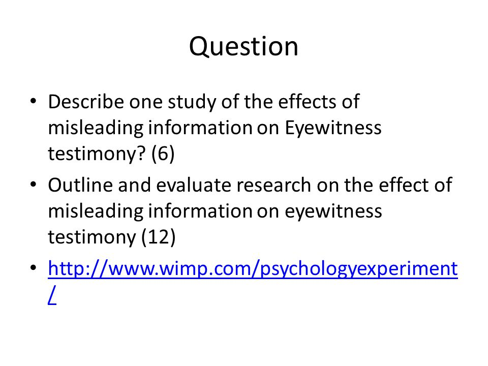 Question Describe one study of the effects of misleading information on Eyewitness testimony (6)