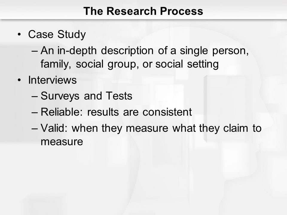 The Research Process Case Study. An in-depth description of a single person, family, social group, or social setting.