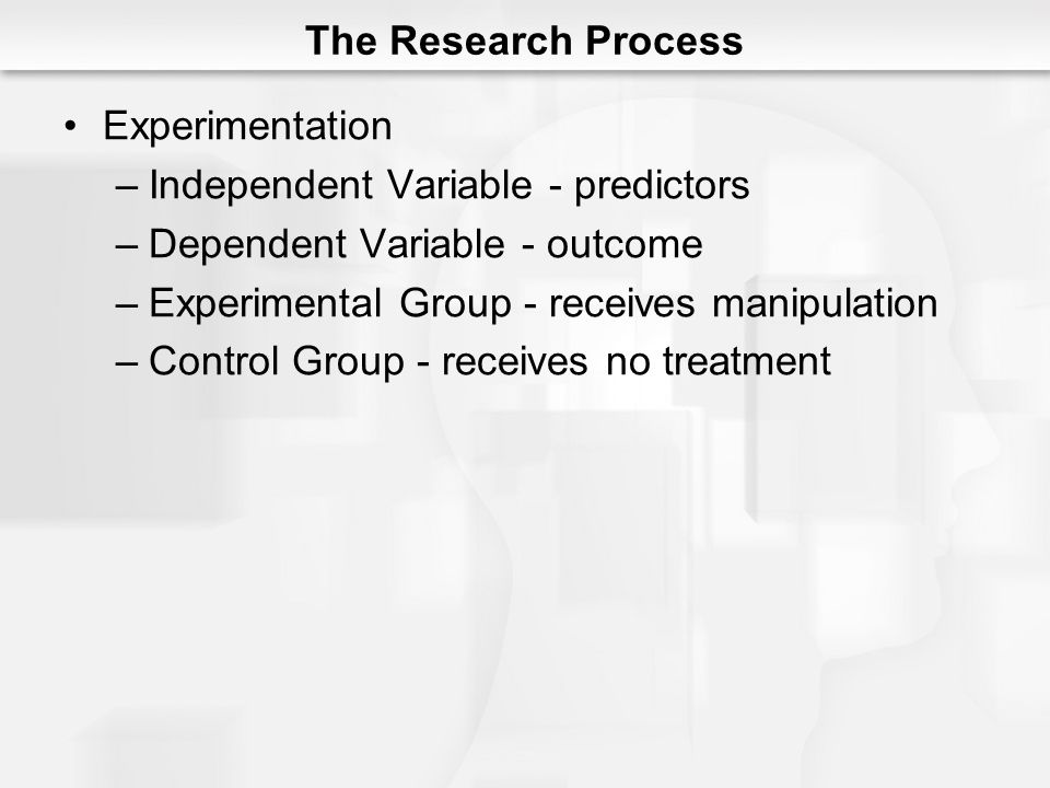 The Research Process Experimentation. Independent Variable - predictors. Dependent Variable - outcome.