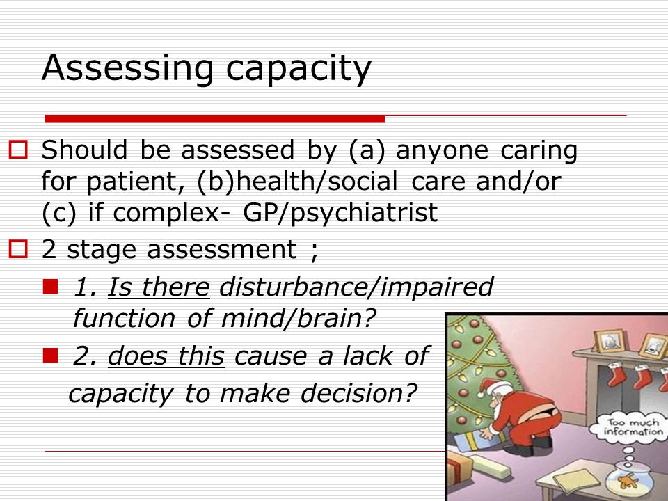 Assessing capacity Should be assessed by (a) anyone caring for patient, (b)health/social care and/or (c) if complex- GP/psychiatrist.