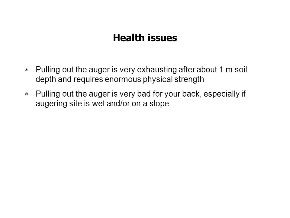 Health issues Pulling out the auger is very exhausting after about 1 m soil depth and requires enormous physical strength.