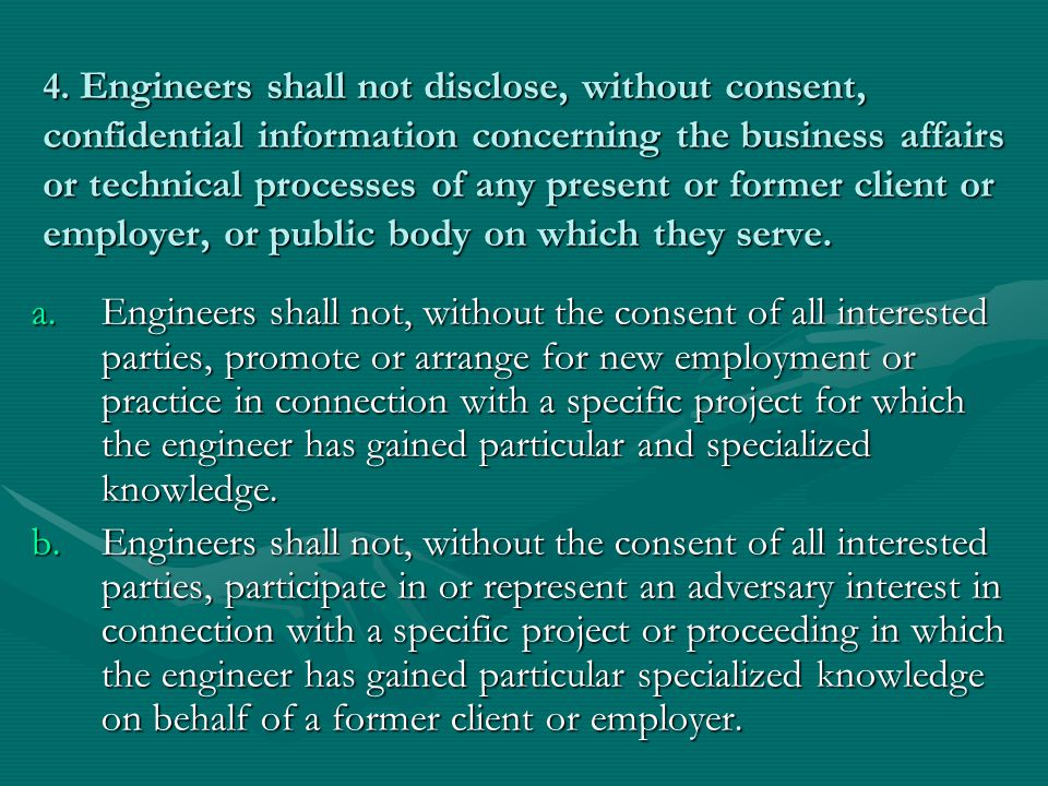 4. Engineers shall not disclose, without consent, confidential information concerning the business affairs or technical processes of any present or former client or employer, or public body on which they serve.