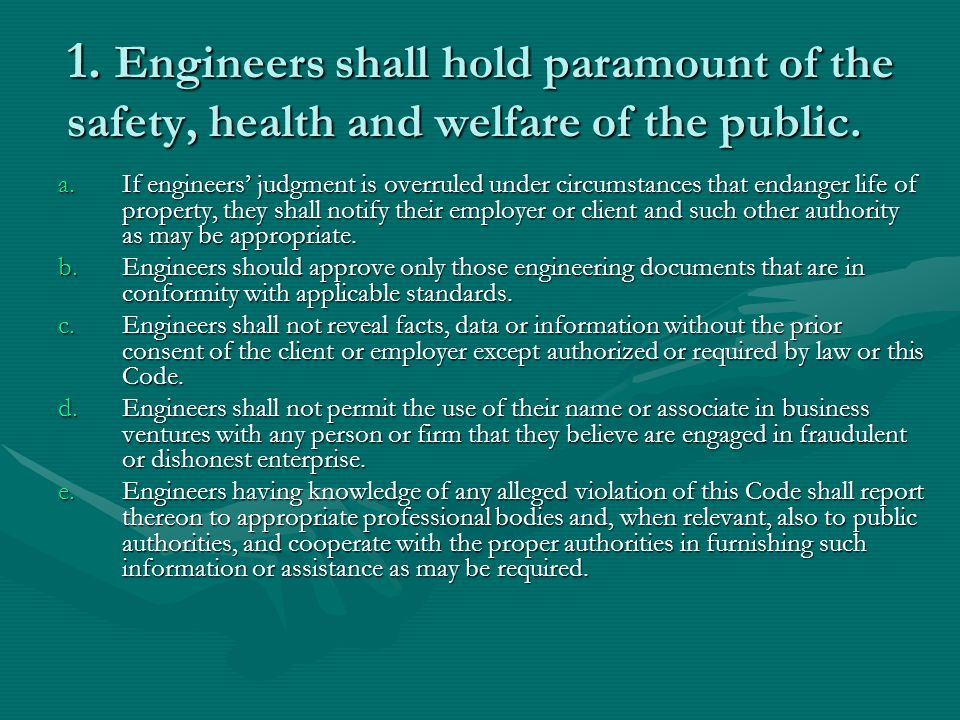 1. Engineers shall hold paramount of the safety, health and welfare of the public.
