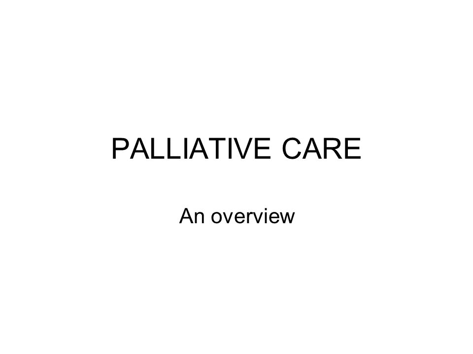 PALLIATIVE CARE An overview