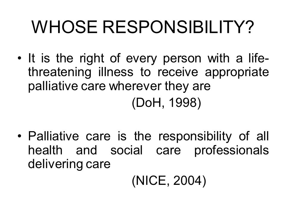 WHOSE RESPONSIBILITY It is the right of every person with a life-threatening illness to receive appropriate palliative care wherever they are.
