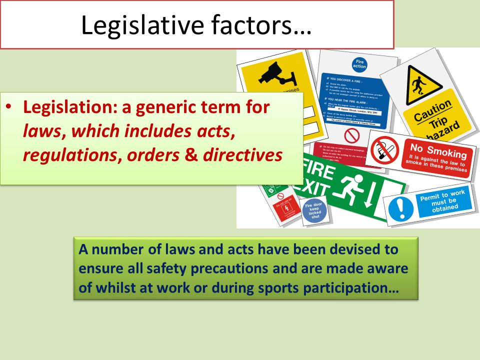 Legislative factors… Legislation: a generic term for laws, which includes acts, regulations, orders & directives.