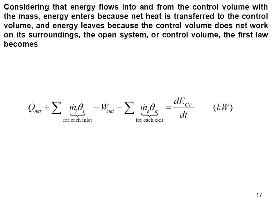 Considering that energy flows into and from the control volume with the mass, energy enters because net heat is transferred to the control volume, and energy leaves because the control volume does net work on its surroundings, the open system, or control volume, the first law becomes