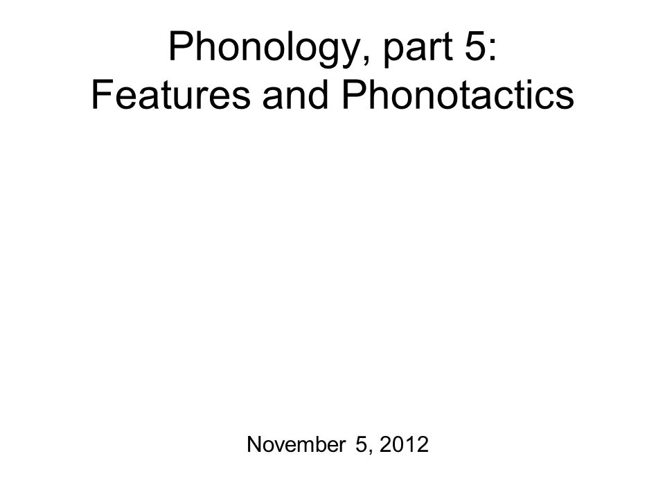 Phonology, part 5: Features and Phonotactics