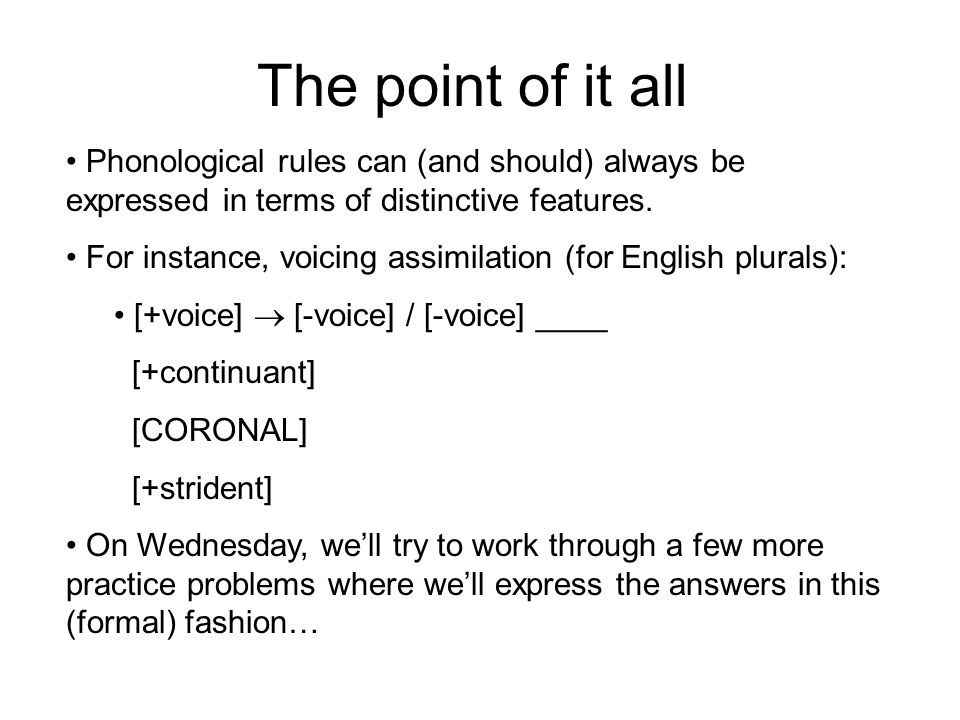 The point of it all Phonological rules can (and should) always be expressed in terms of distinctive features.