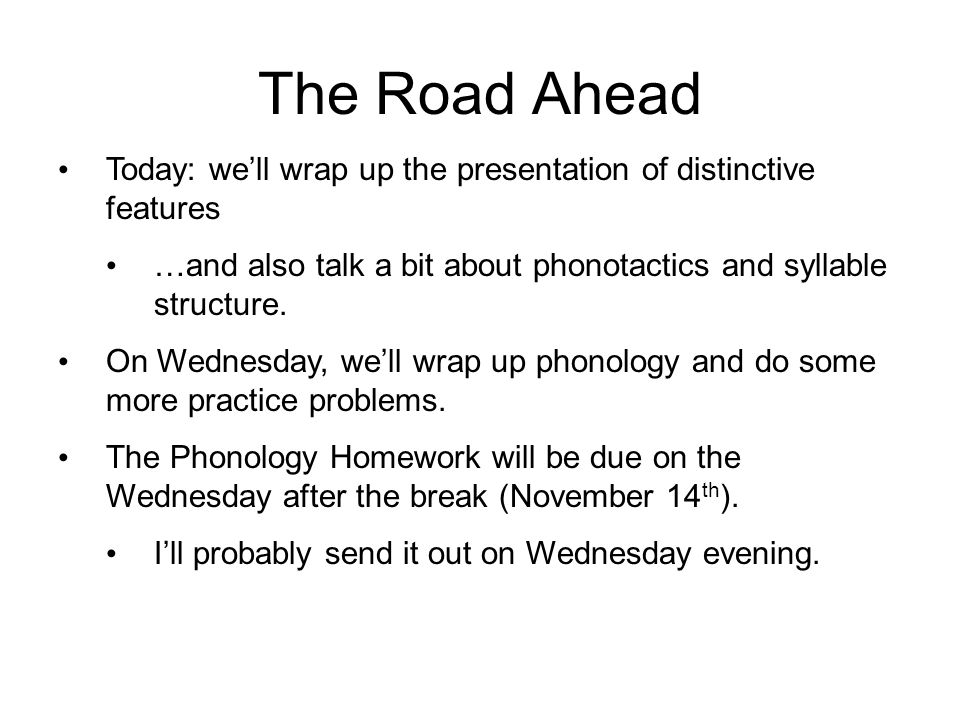 The Road Ahead Today: we'll wrap up the presentation of distinctive features. …and also talk a bit about phonotactics and syllable structure.