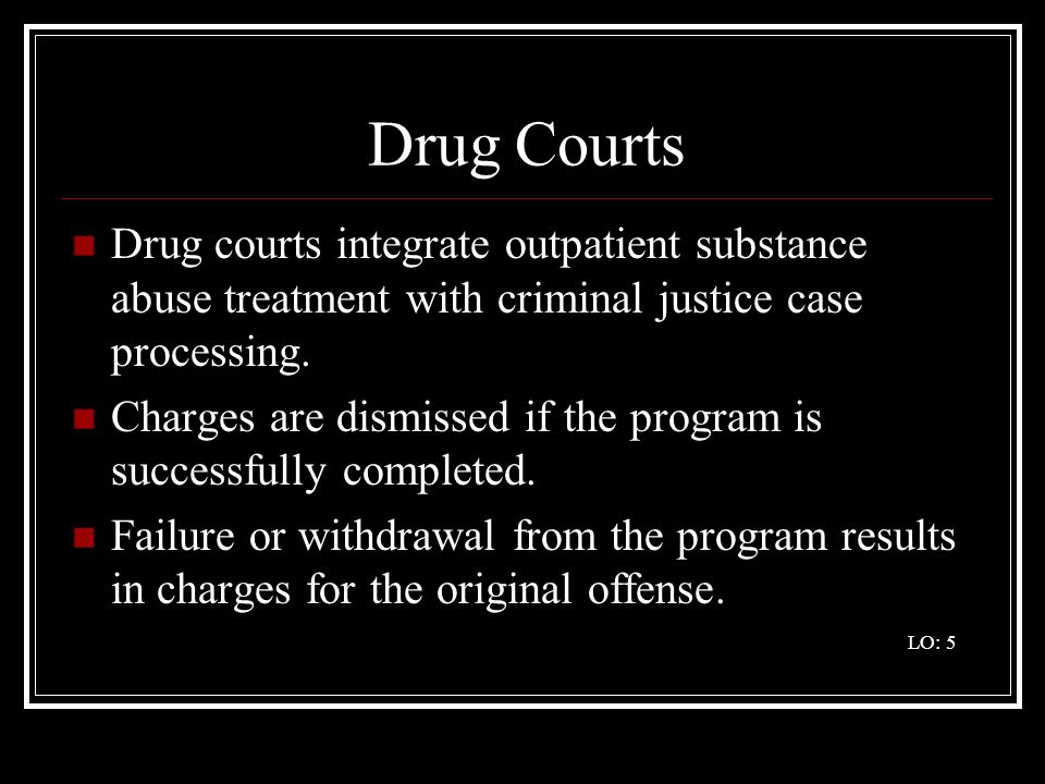 Drug Courts Drug courts integrate outpatient substance abuse treatment with criminal justice case processing.
